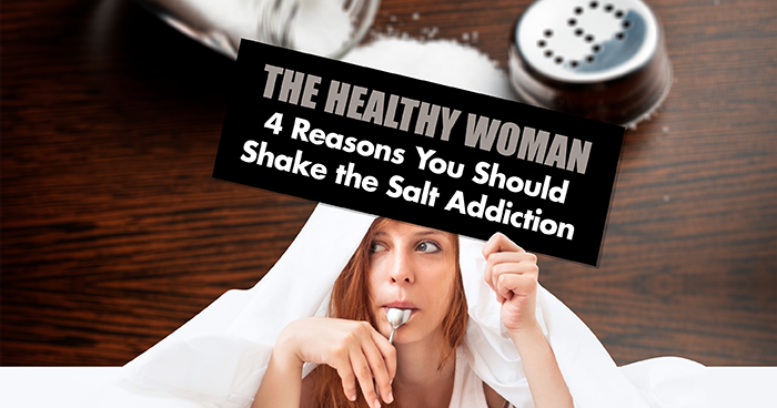 The Healthy Woman - 4 Reasons You Should Shake the Salt Addiction